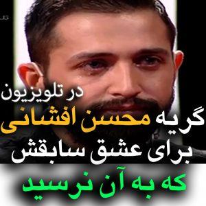 گریه محسن افشانی به خاطر عشقی که به آن نرسید +فیلم